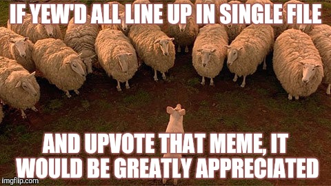 IF YEW'D ALL LINE UP IN SINGLE FILE AND UPVOTE THAT MEME, IT WOULD BE GREATLY APPRECIATED | made w/ Imgflip meme maker