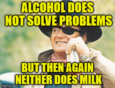 ALCOHOL DOES NOT SOLVE PROBLEMS BUT THEN AGAIN NEITHER DOES MILK | made w/ Imgflip meme maker