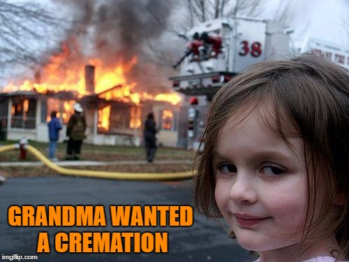 Disaster Girl Meme | GRANDMA WANTED A CREMATION | image tagged in memes,disaster girl | made w/ Imgflip meme maker