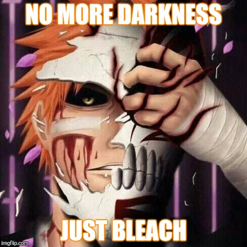 NO MORE DARKNESS JUST BLEACH | made w/ Imgflip meme maker