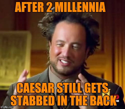 Ancient Aliens Meme | AFTER 2 MILLENNIA CAESAR STILL GETS STABBED IN THE BACK | image tagged in memes,ancient aliens | made w/ Imgflip meme maker