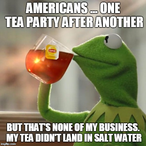 But Thats None Of My Business Meme | AMERICANS ... ONE TEA PARTY AFTER ANOTHER BUT THAT'S NONE OF MY BUSINESS. MY TEA DIDN'T LAND IN SALT WATER | image tagged in memes,but thats none of my business,kermit the frog | made w/ Imgflip meme maker