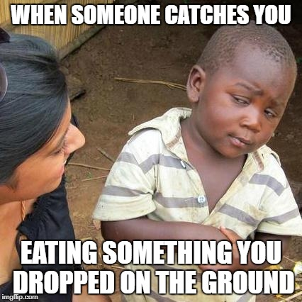 Third World Skeptical Kid Meme | WHEN SOMEONE CATCHES YOU EATING SOMETHING YOU DROPPED ON THE GROUND | image tagged in memes,third world skeptical kid | made w/ Imgflip meme maker