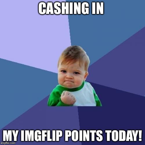 Success Kid Meme | CASHING IN MY IMGFLIP POINTS TODAY! | image tagged in memes,success kid | made w/ Imgflip meme maker