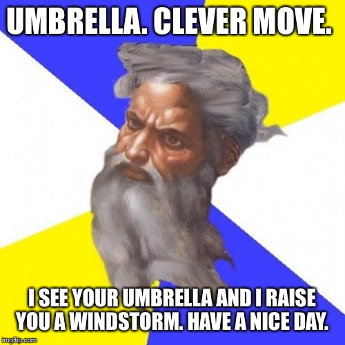 Advice God | UMBRELLA. CLEVER MOVE. I SEE YOUR UMBRELLA AND I RAISE YOU A WINDSTORM. HAVE A NICE DAY. | image tagged in memes,advice god | made w/ Imgflip meme maker