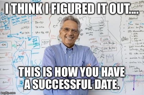Engineering Professor | I THINK I FIGURED IT OUT.... THIS IS HOW YOU HAVE A SUCCESSFUL DATE. | image tagged in memes,engineering professor | made w/ Imgflip meme maker
