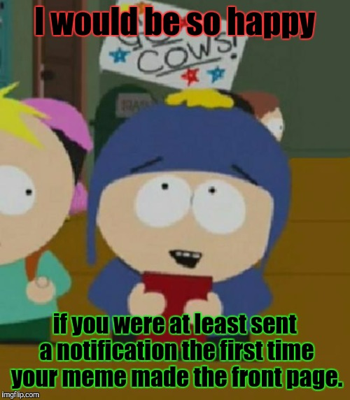 At least now if I want to bleach about it I'll have the option of providing a link to this meme doncha know oh boy. :D | I would be so happy if you were at least sent a notification the first time your meme made the front page. | image tagged in funny,craig south park i would be so happy,memes,imgflip,television,cartoons | made w/ Imgflip meme maker