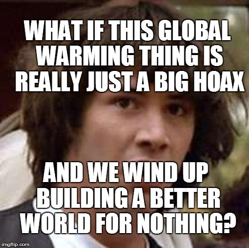 Theory Conspracists | WHAT IF THIS GLOBAL WARMING THING IS REALLY JUST A BIG HOAX AND WE WIND UP BUILDING A BETTER WORLD FOR NOTHING? | image tagged in funny | made w/ Imgflip meme maker