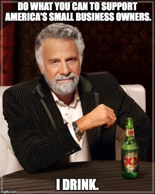 do what you can | DO WHAT YOU CAN TO SUPPORT AMERICA'S SMALL BUSINESS OWNERS. I DRINK. | image tagged in memes,the most interesting man in the world | made w/ Imgflip meme maker