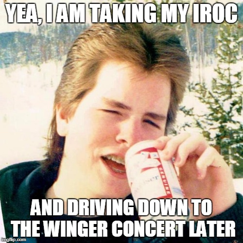Eighties Teen | YEA, I AM TAKING MY IROC AND DRIVING DOWN TO THE WINGER CONCERT LATER | image tagged in memes,eighties teen | made w/ Imgflip meme maker