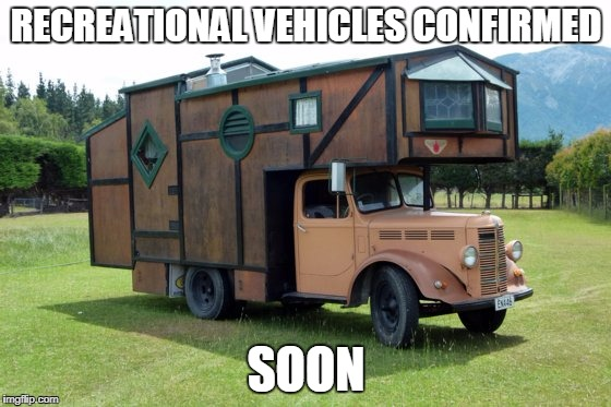 RECREATIONAL VEHICLES CONFIRMED SOON | image tagged in rv | made w/ Imgflip meme maker
