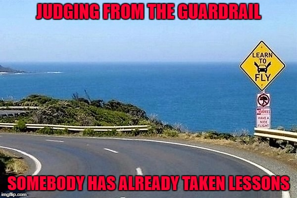 If that doesn't slow you down, I don't know what will...I'll bet the view is nice tho'. | JUDGING FROM THE GUARDRAIL SOMEBODY HAS ALREADY TAKEN LESSONS | image tagged in learn to fly,memes,warning sign,funny,funny signs,sign | made w/ Imgflip meme maker