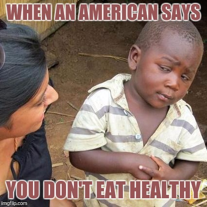 Third World Skeptical Kid Meme | WHEN AN AMERICAN SAYS YOU DON'T EAT HEALTHY | image tagged in memes,third world skeptical kid | made w/ Imgflip meme maker