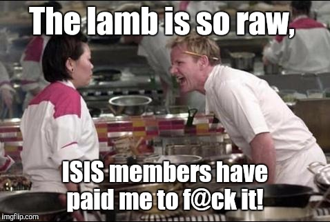 Angry Chef Gordon Ramsay Meme | The lamb is so raw, ISIS members have paid me to f@ck it! | image tagged in memes,angry chef gordon ramsay | made w/ Imgflip meme maker
