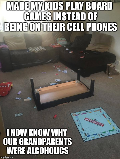 Monopoly | MADE MY KIDS PLAY BOARD GAMES INSTEAD OF BEING ON THEIR CELL PHONES I NOW KNOW WHY OUR GRANDPARENTS WERE ALCOHOLICS | image tagged in monopoly | made w/ Imgflip meme maker