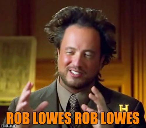 Ancient Aliens Meme | ROB LOWES ROB LOWES | image tagged in memes,ancient aliens | made w/ Imgflip meme maker