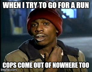 Y'all Got Any More Of That Meme | WHEN I TRY TO GO FOR A RUN COPS COME OUT OF NOWHERE TOO | image tagged in memes,yall got any more of | made w/ Imgflip meme maker
