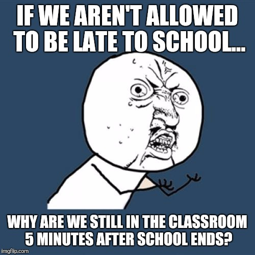 Y U No Meme |  IF WE AREN'T ALLOWED TO BE LATE TO SCHOOL... WHY ARE WE STILL IN THE CLASSROOM 5 MINUTES AFTER SCHOOL ENDS? | image tagged in memes,y u no | made w/ Imgflip meme maker