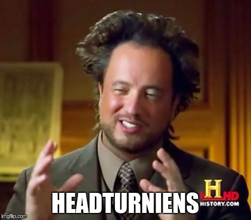 Ancient Aliens Meme | HEADTURNIENS | image tagged in memes,ancient aliens | made w/ Imgflip meme maker
