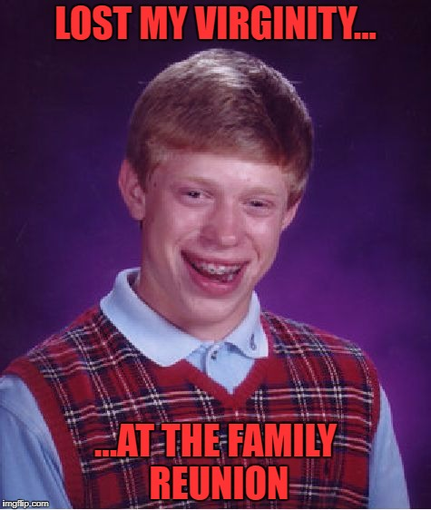 Incest is wincest! | LOST MY VIRGINITY... ...AT THE FAMILY REUNION | image tagged in memes,bad luck brian,incest,family,virginity | made w/ Imgflip meme maker