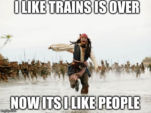 Jack Sparrow Being Chased Meme | I LIKE TRAINS IS OVER NOW ITS I LIKE PEOPLE | image tagged in memes,jack sparrow being chased | made w/ Imgflip meme maker