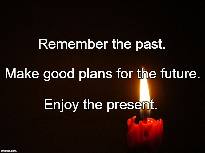 candle | Remember the past. Enjoy the present. Make good plans for the future. | image tagged in candle | made w/ Imgflip meme maker