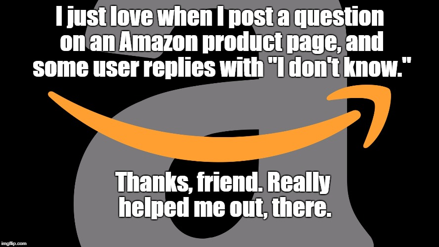 "Thanks for nothing. Literally. |  I just love when I post a question on an Amazon product page, and some user replies with ""I don't know.""; Thanks, friend. Really helped me out, there. 