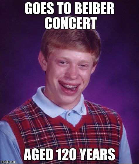 Bad Luck Brian Meme | GOES TO BEIBER CONCERT AGED 120 YEARS | image tagged in memes,bad luck brian | made w/ Imgflip meme maker