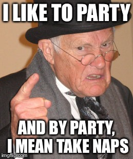 Back In My Day Meme | I LIKE TO PARTY AND BY PARTY, I MEAN TAKE NAPS | image tagged in memes,back in my day | made w/ Imgflip meme maker
