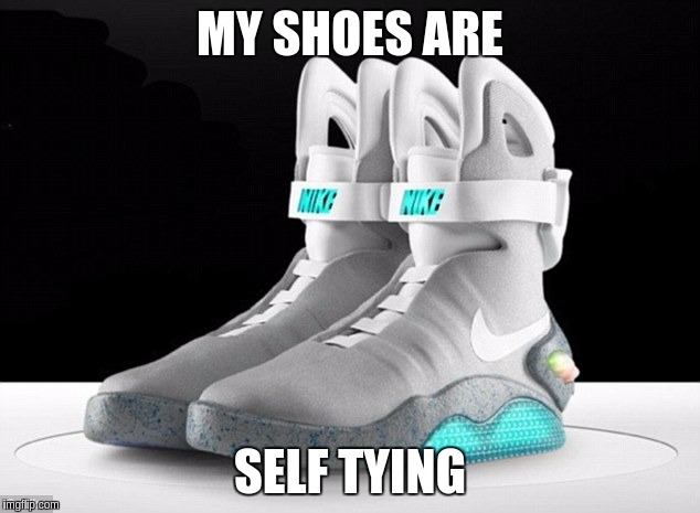 MY SHOES ARE SELF TYING | made w/ Imgflip meme maker