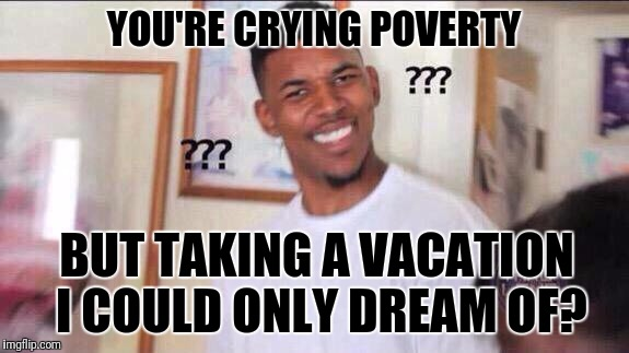 Black guy confused |  YOU'RE CRYING POVERTY; BUT TAKING A VACATION I COULD ONLY DREAM OF? | image tagged in black guy confused | made w/ Imgflip meme maker