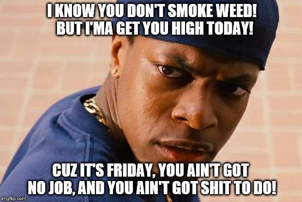Smokey friday | I KNOW YOU DON'T SMOKE WEED!  BUT I'MA GET YOU HIGH TODAY! CUZ IT'S FRIDAY, YOU AIN'T GOT NO JOB, AND YOU AIN'T GOT SHIT TO DO! | image tagged in smokey friday | made w/ Imgflip meme maker