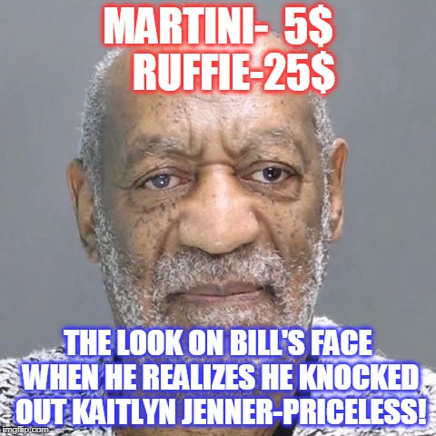 MARTINI-  5$    RUFFIE-25$ THE LOOK ON BILL'S FACE WHEN HE REALIZES HE KNOCKED OUT KAITLYN JENNER-PRICELESS! | image tagged in bill cosby | made w/ Imgflip meme maker