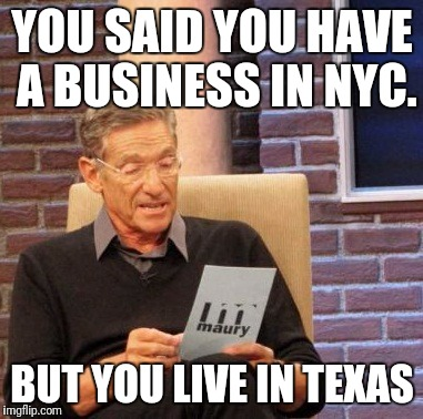 Maury Lie Detector Meme | YOU SAID YOU HAVE A BUSINESS IN NYC. BUT YOU LIVE IN TEXAS | image tagged in memes,maury lie detector | made w/ Imgflip meme maker