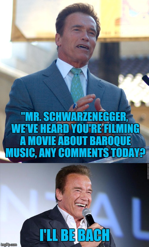 """MR. SCHWARZENEGGER, WE'VE HEARD YOU'RE FILMING A MOVIE ABOUT BAROQUE MUSIC, ANY COMMENTS TODAY? I'LL BE BACH 