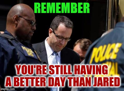 REMEMBER YOU'RE STILL HAVING A BETTER DAY THAN JARED | made w/ Imgflip meme maker
