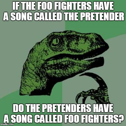 Thanks to GoldNinja Vlogspot for the suggestion! | IF THE FOO FIGHTERS HAVE A SONG CALLED THE PRETENDER DO THE PRETENDERS HAVE A SONG CALLED FOO FIGHTERS? | image tagged in memes,philosoraptor,music joke,foo fighters,the pretenders | made w/ Imgflip meme maker