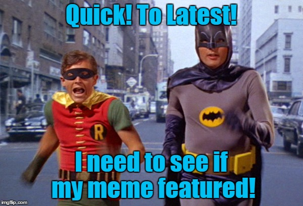 Quick! To Latest! I need to see if my meme featured! | made w/ Imgflip meme maker