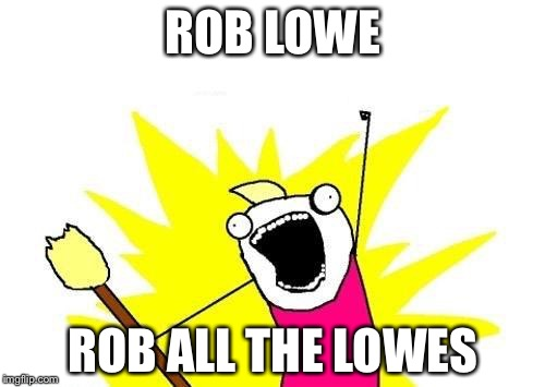 X All The Y Meme | ROB LOWE ROB ALL THE LOWES | image tagged in memes,x all the y | made w/ Imgflip meme maker