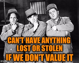 Lost is a condition of mind | CAN'T HAVE ANYTHING LOST OR STOLEN IF WE DON'T VALUE IT | image tagged in memes,three stooges thinking,acim,value,lost,suffering | made w/ Imgflip meme maker