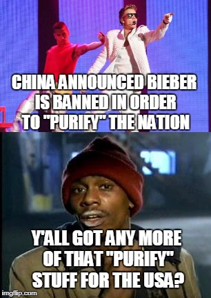 "China's Got It Right | CHINA ANNOUNCED BIEBER IS BANNED IN ORDER TO ""PURIFY"" THE NATION Y'ALL GOT ANY MORE OF THAT ""PURIFY"" STUFF FOR THE USA? 