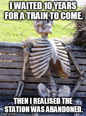 Waiting Skeleton Meme | I WAITED 10 YEARS FOR A TRAIN TO COME. THEN I REALISED THE STATION WAS ABANDONED. | image tagged in memes,waiting skeleton | made w/ Imgflip meme maker