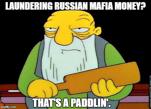 That's a paddlin' Meme | LAUNDERING RUSSIAN MAFIA MONEY? THAT'S A PADDLIN'. | image tagged in memes,that's a paddlin' | made w/ Imgflip meme maker