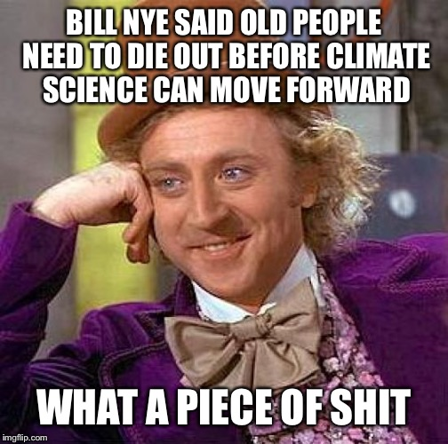 Creepy Condescending Wonka | BILL NYE SAID OLD PEOPLE NEED TO DIE OUT BEFORE CLIMATE SCIENCE CAN MOVE FORWARD WHAT A PIECE OF SHIT | image tagged in memes,creepy condescending wonka | made w/ Imgflip meme maker