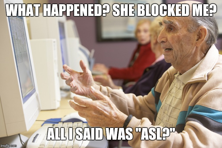 "WHAT HAPPENED? SHE BLOCKED ME? ALL I SAID WAS ""ASL?"" 