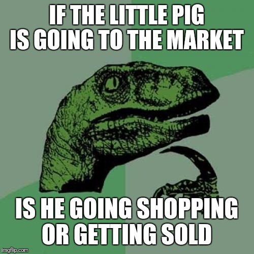 Philosoraptor | IF THE LITTLE PIG IS GOING TO THE MARKET IS HE GOING SHOPPING OR GETTING SOLD | image tagged in memes,philosoraptor,funny | made w/ Imgflip meme maker