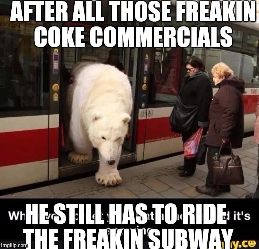 White Privilege Polar Bear | AFTER ALL THOSE FREAKIN COKE COMMERCIALS HE STILL HAS TO RIDE THE FREAKIN SUBWAY | image tagged in bad luck bear,facepalm bear,white privilege,chainsaw polar bear | made w/ Imgflip meme maker