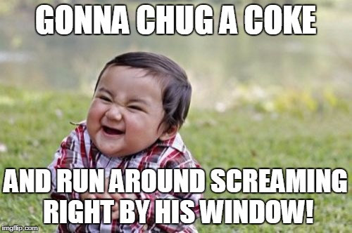 Evil Toddler Meme | GONNA CHUG A COKE AND RUN AROUND SCREAMING RIGHT BY HIS WINDOW! | image tagged in memes,evil toddler | made w/ Imgflip meme maker