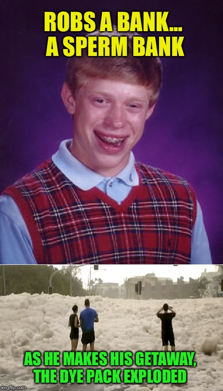 Cleanup, on 85th Street  | ROBS A BANK... A SPERM BANK AS HE MAKES HIS GETAWAY, THE DYE PACK EXPLODED | image tagged in memes,bad luck brian,sperm bank | made w/ Imgflip meme maker