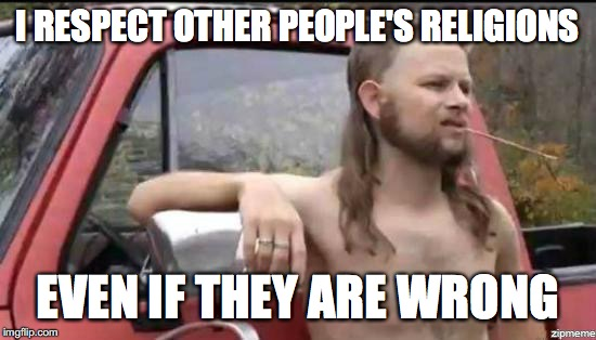 almost politically correct redneck | I RESPECT OTHER PEOPLE'S RELIGIONS EVEN IF THEY ARE WRONG | image tagged in almost politically correct redneck | made w/ Imgflip meme maker